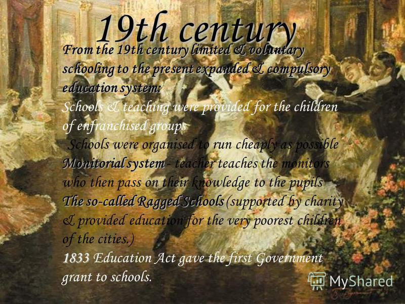 19th century From the 19th century limited & voluntary schooling to the present expanded & compulsory education system: Schools & teaching were provided for the children of enfranchised groups Schools were organised to run cheaply as possible Monitor