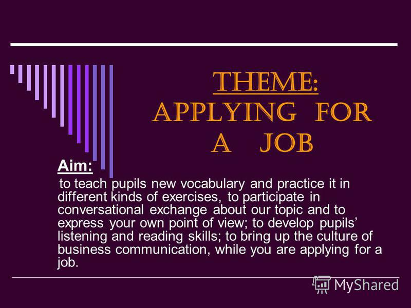 Theme: Applying for a job Aim: to teach pupils new vocabulary and practice it in different kinds of exercises, to participate in conversational exchange about our topic and to express your own point of view; to develop pupils listening and reading sk