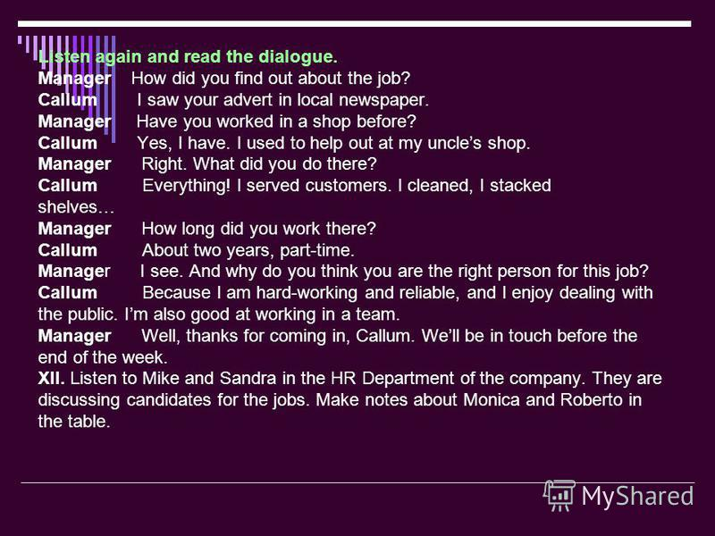 Listen again and read the dialogue. Manager How did you find out about the job? Callum I saw your advert in local newspaper. Manager Have you worked in a shop before? Callum Yes, I have. I used to help out at my uncles shop. Manager Right. What did y