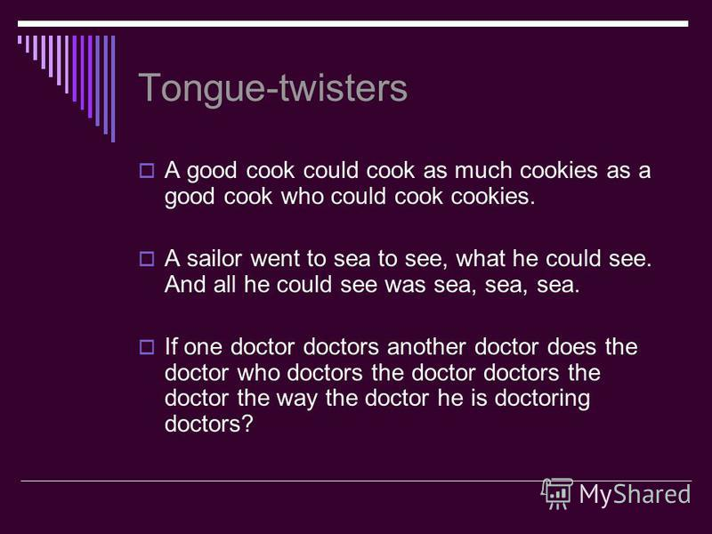 Tongue-twisters A good cook could cook as much cookies as a good cook who could cook cookies. A sailor went to sea to see, what he could see. And all he could see was sea, sea, sea. If one doctor doctors another doctor does the doctor who doctors the