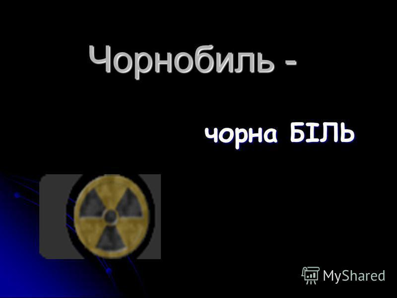 Чорнобиль - чорна БІЛЬ