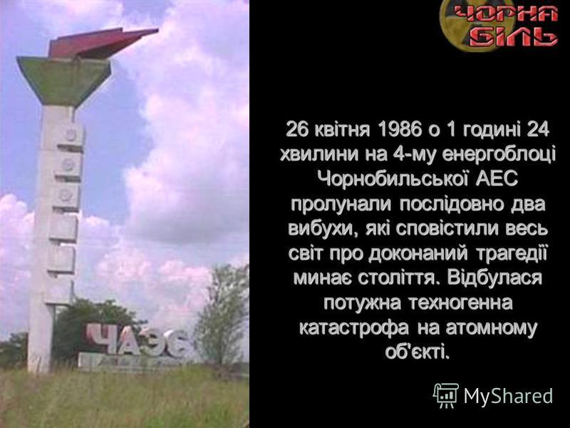 26 квітня 1986 о 1 годині 24 хвилини на 4-му енергоблоці Чорнобильської АЕС пролунали послідовно два вибухи, які сповістили весь світ про доконаний трагедії минає століття. Відбулася потужна техногенна катастрофа на атомному об'єкті.