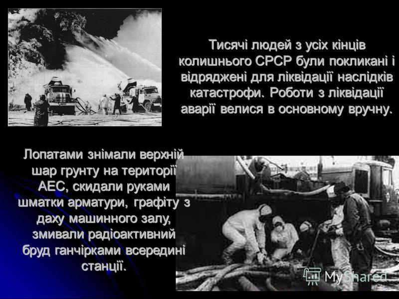 Тисячі людей з усіх кінців колишнього СРСР були покликані і відряджені для ліквідації наслідків катастрофи. Роботи з ліквідації аварії велися в основному вручну. Лопатами знімали верхній шар грунту на території АЕС, скидали руками шматки арматури, гр