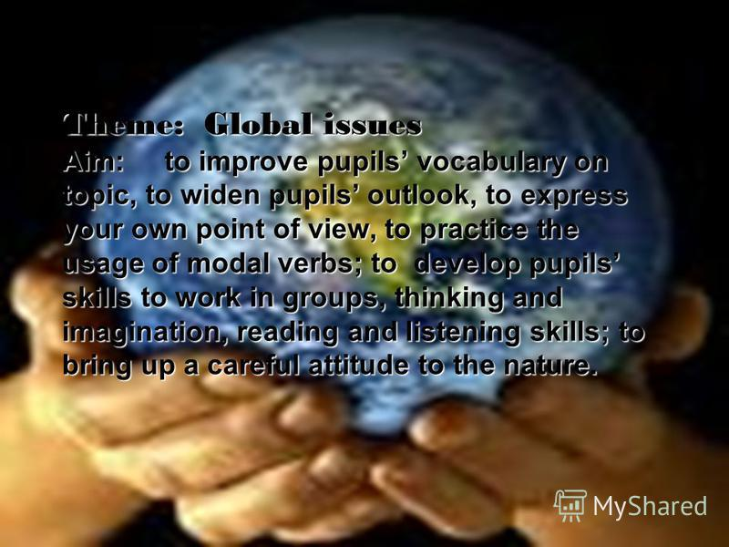 Theme: Global issues Aim: to improve pupils vocabulary on topic, to widen pupils outlook, to express your own point of view, to practice the usage of modal verbs; to develop pupils skills to work in groups, thinking and imagination, reading and liste