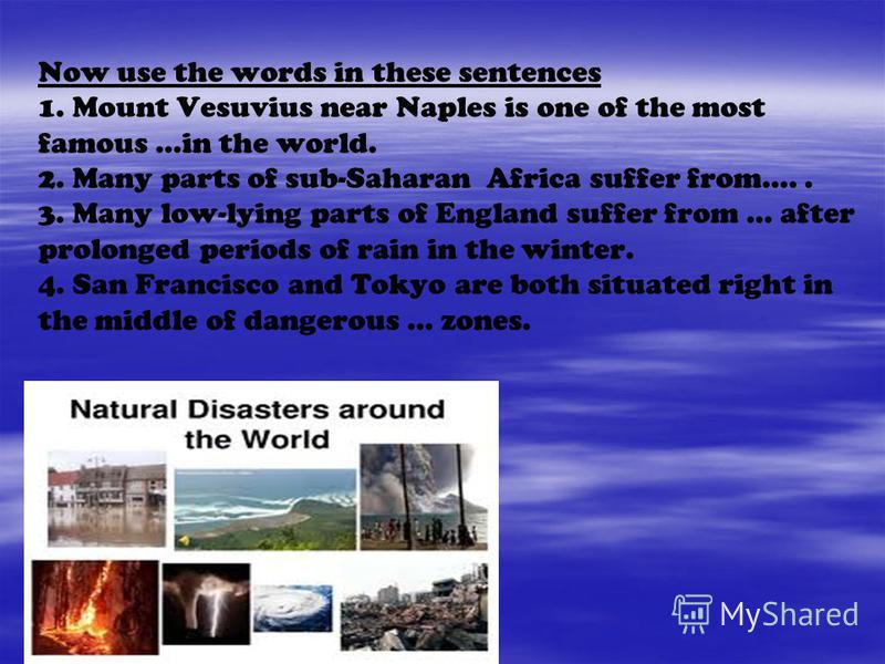 Now use the words in these sentences 1. Mount Vesuvius near Naples is one of the most famous …in the world. 2. Many parts of sub-Saharan Africa suffer from….. 3. Many low-lying parts of England suffer from … after prolonged periods of rain in the win