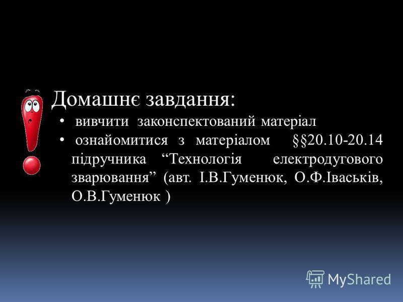 Домашнє завдання: вивчити законспектований матеріал ознайомитися з матеріалом §§20.10-20.14 підручника Технологія електродугового зварювання (авт. І.В.Гуменюк, О.Ф.Іваськів, О.В.Гуменюк )