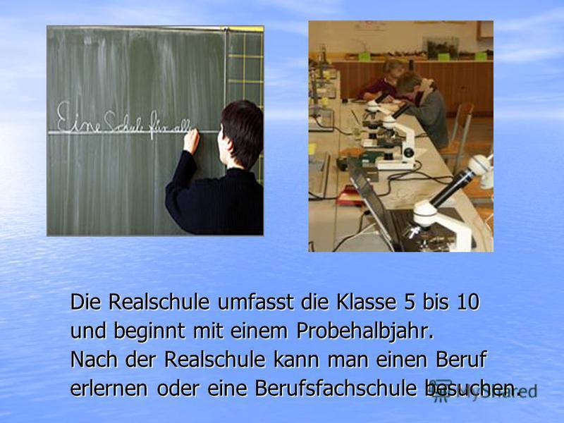 Die Realschule umfasst die Klasse 5 bis 10 und beginnt mit einem Probehalbjahr. Nach der Realschule kann man einen Beruf erlernen oder eine Berufsfachschule besuchen.