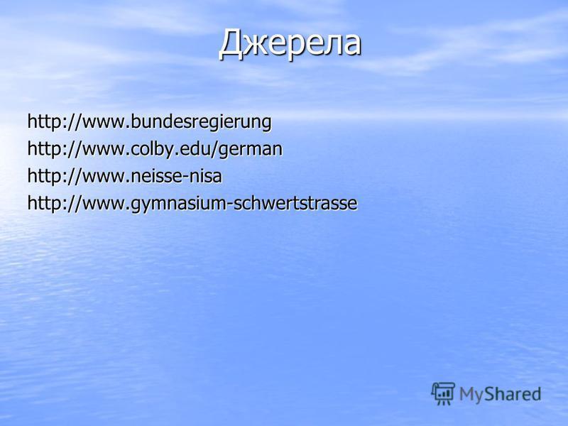 Джерела Джерела http://www.bundesregierung http://www.bundesregierung http://www.colby.edu/german http://www.colby.edu/german http://www.neisse-nisa http://www.neisse-nisa http://www.gymnasium-schwertstrassе http://www.gymnasium-schwertstrassе