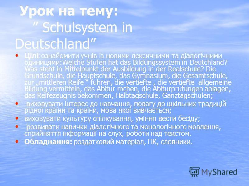 Урок на тему: Schulsystem in Deutschland Цілі:ознайомити учнів із новими лексичними та діалогічними одиницями:Welche Stufen hat das Bildungssystem in Deutchland? Was steht in Mittelpunkt der Ausbildung in der Realschule? Die Grundschule, die Hauptsch