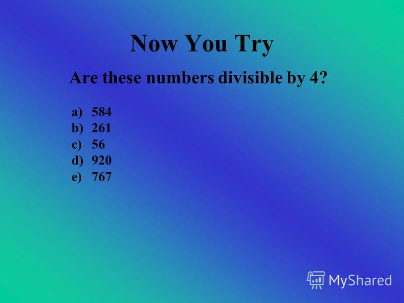 Dividing by 4 If the last 2 digits together are divisible by 4