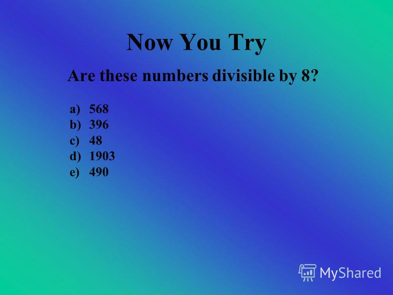 Dividing by 8 If the last three digits are divisible by 8 If the number is divisible by 2, –then by 2 again, and then by 2 again So what type of number does it have to be?