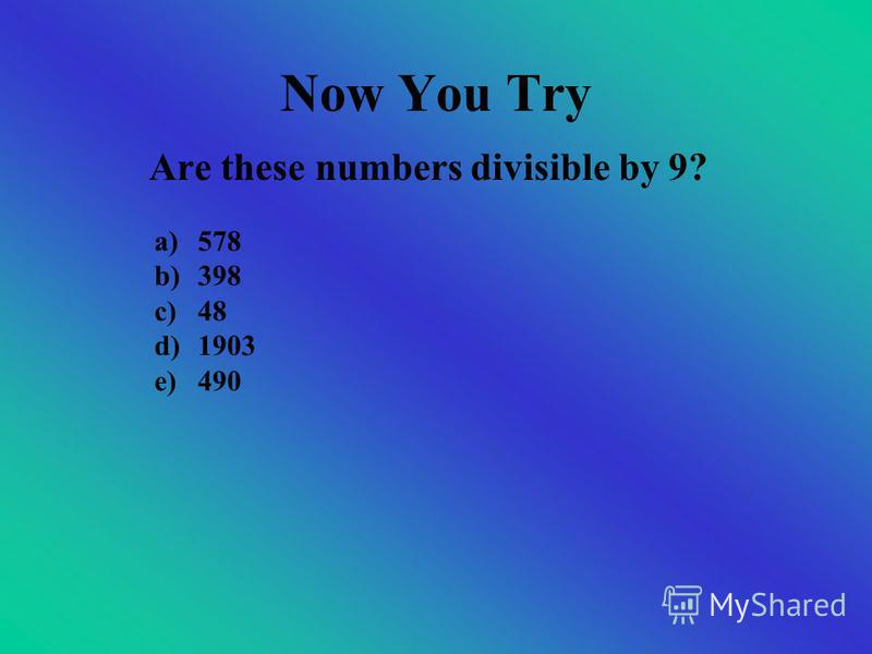 Dividing by 9 If that number is divisible by 3, then the original number is If your sum is still a big number, continue to add the digits Add up the digits of the number 27 Is 27 divisible by 9? 2 + 7 = 9 Is 9 divisible by 9? For example, take the nu