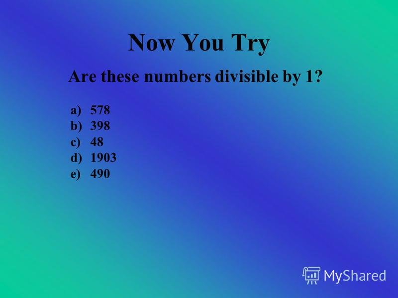 Dividing By 1 All numbers are divisible by 1