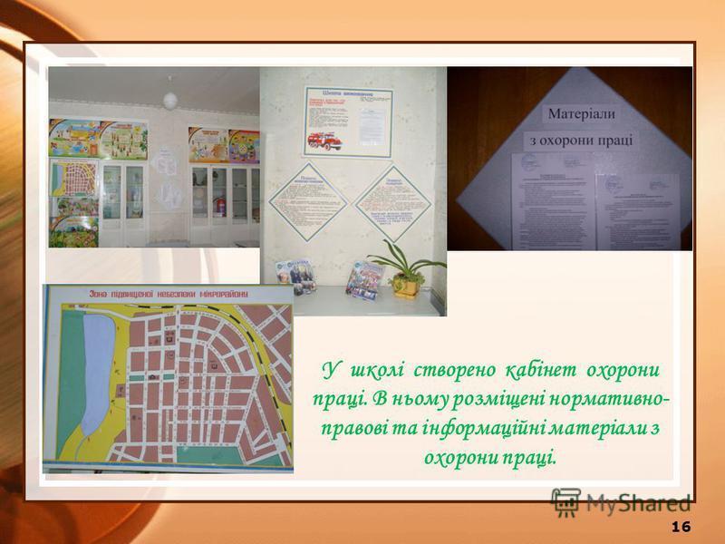 У школі створено кабінет охорони праці. В ньому розміщені нормативно- правові та інформаційні матеріали з охорони праці. 16