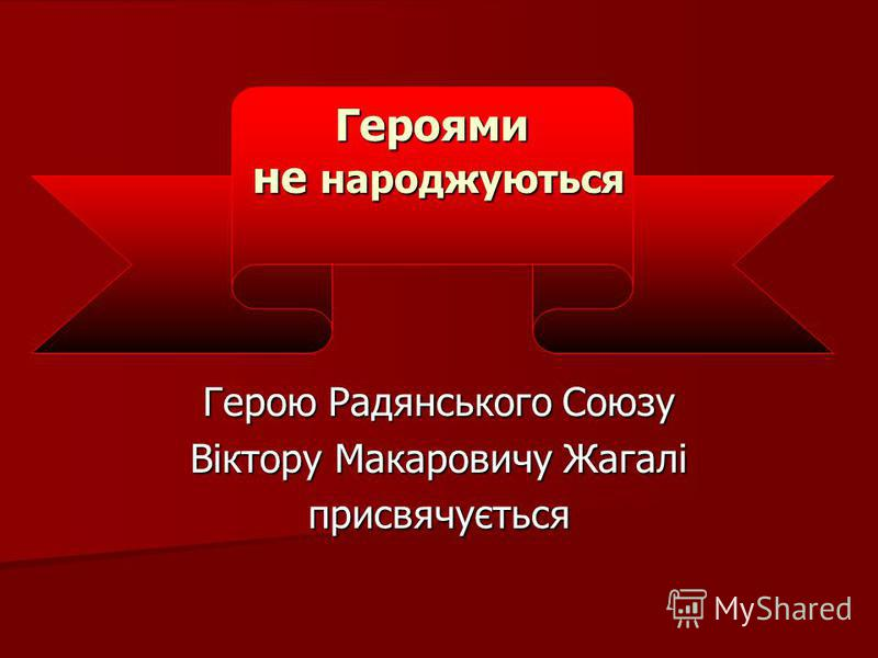 Герою Радянського Союзу Віктору Макаровичу Жагалі присвячується Героями не народжуються не народжуються