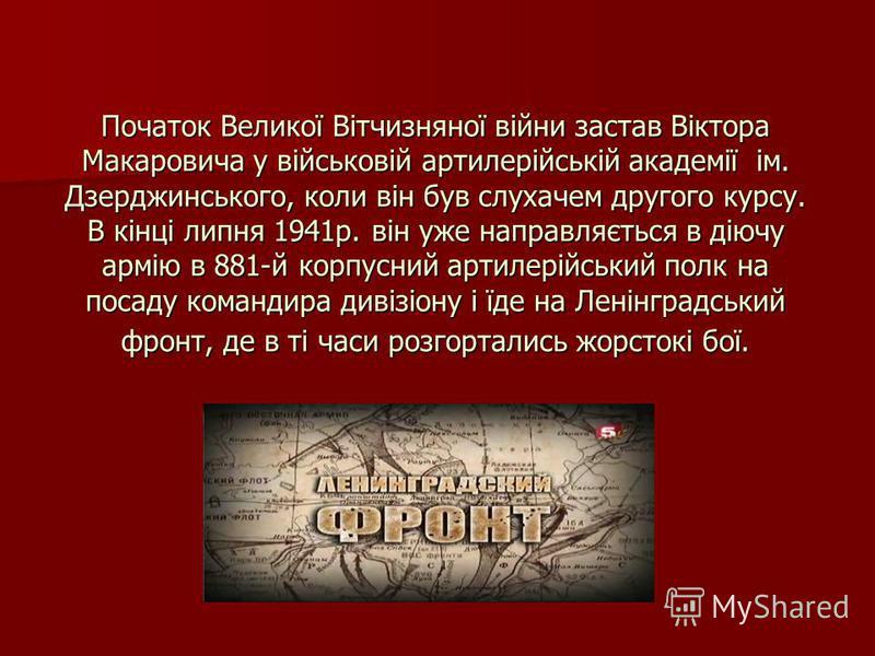 Початок Великої Вітчизняної війни застав Віктора Макаровича у військовій артилерійській академії ім. Дзерджинського, коли він був слухачем другого курсу. В кінці липня 1941р. він уже направляється в діючу армію в 881-й корпусний артилерійський полк н