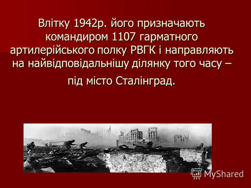 Влітку 1942р. його призначають командиром 1107 гарматного артилерійського полку РВГК і направляють на найвідповідальнішу ділянку того часу – під місто Сталінград.