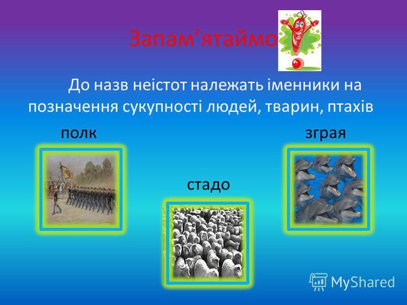 Запамятаймо До назв неістот належать іменники на позначення сукупності людей, тварин, птахів полк зграя стадо