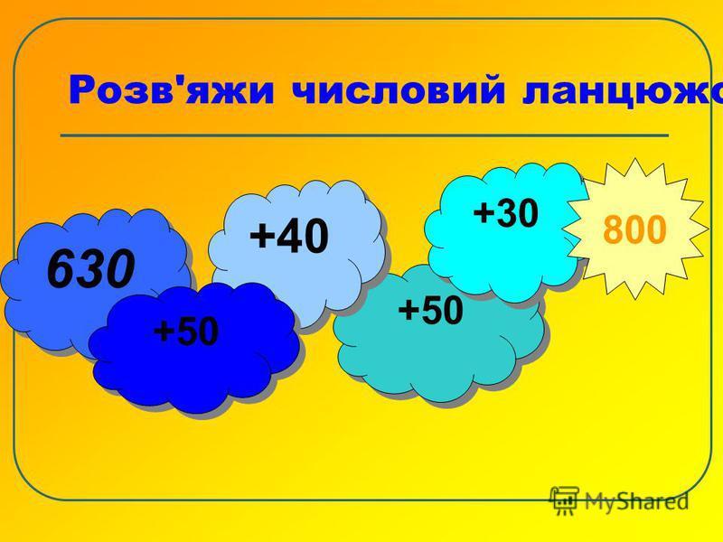 Розв'яжи числовий ланцюжок 630 +50 +30 +40 +40 +50 800