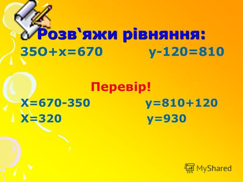 Розвяжи рівняння: 35O+x=670 y-120=810 Перевір! Х=670-350 у=810+120 Х=320 у=930