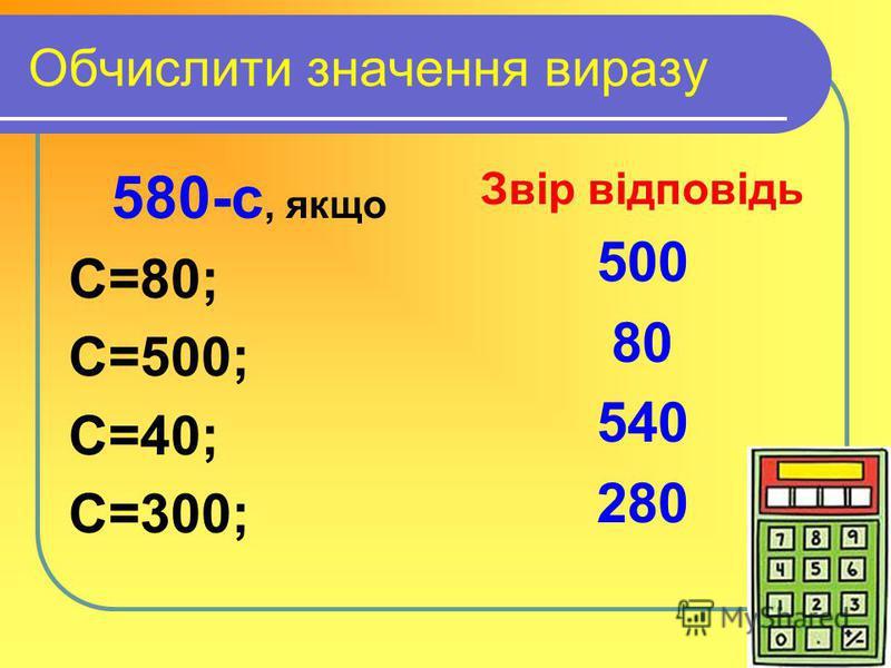 Обчислити значення виразу 580-с, якщо С=80; С=500; С=40; С=300; Звір відповідь 500 80 540 280