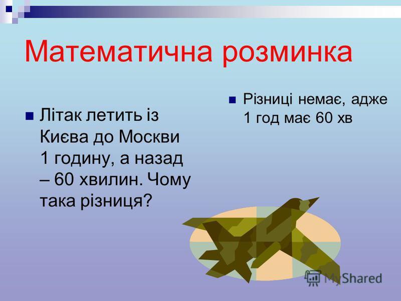 Математична розминка Літак летить із Києва до Москви 1 годину, а назад – 60 хвилин. Чому така різниця? Різниці немає, адже 1 год має 60 хв