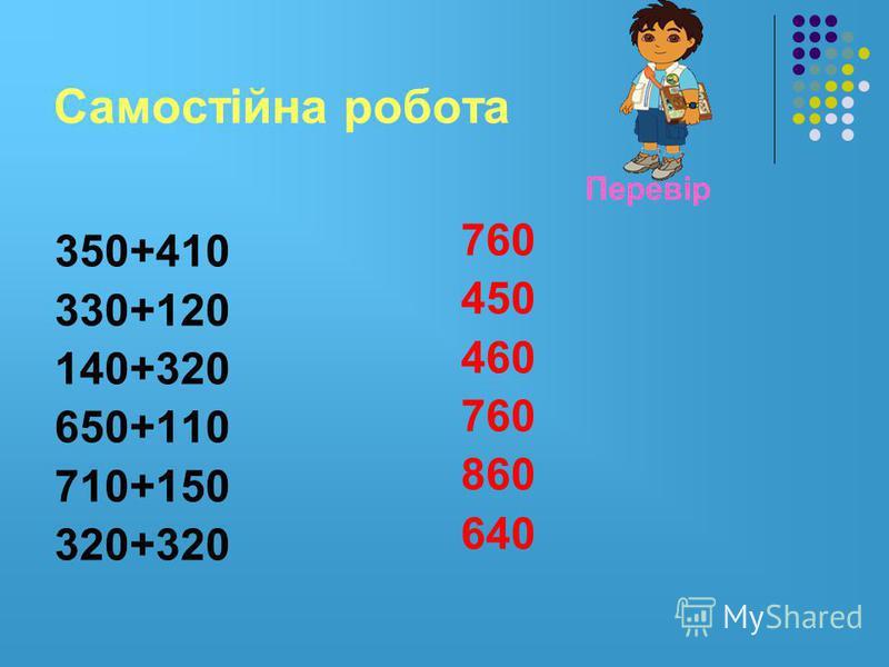Самостійна робота 350+410 330+120 140+320 650+110 710+150 320+320 Перевір 760 450 460 760 860 640