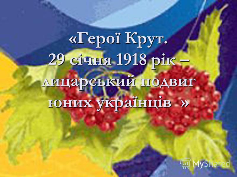 «Герої Крут. 29 січня 1918 рік – лицарський подвиг юних українців »