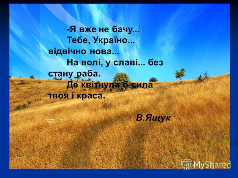 -Я вже не бачу... Тебе, Україно... відвічно нова... На волі, у славі... без стану раба. Де квітнула б сила твоя і краса. В.Ящук