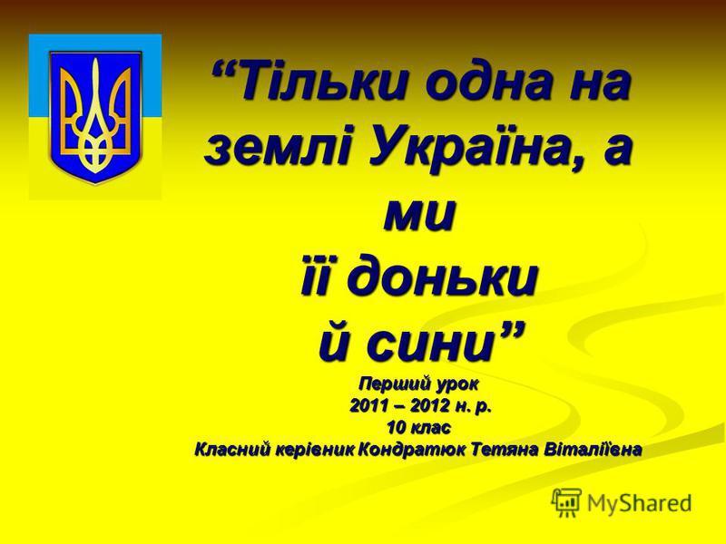 Тільки одна на землі Україна, а ми її доньки й сини Перший урок 2011 – 2012 н. р. 10 клас Класний керівник Кондратюк Тетяна Віталіївна