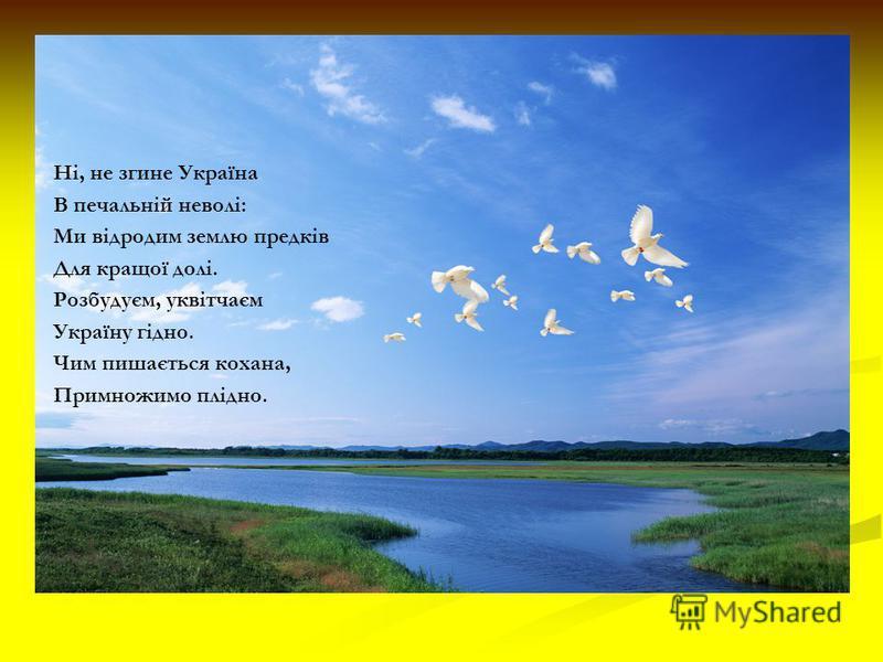 Ні, не згине Україна В печальній неволі: Ми відродим землю предків Для кращої долі. Розбудуєм, уквітчаєм Україну гідно. Чим пишається кохана, Примножимо плідно.
