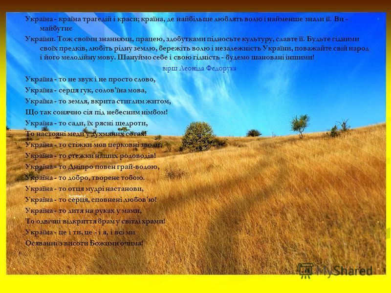 Україна - країна трагедій і краси; країна, де найбільше люблять волю і найменше знали її. Ви - майбутнє України. Тож своїми знаннями, працею, здобутками підносьте культуру, славте її. Будьте гідними своїх предків, любіть рідну землю, бережіть волю і