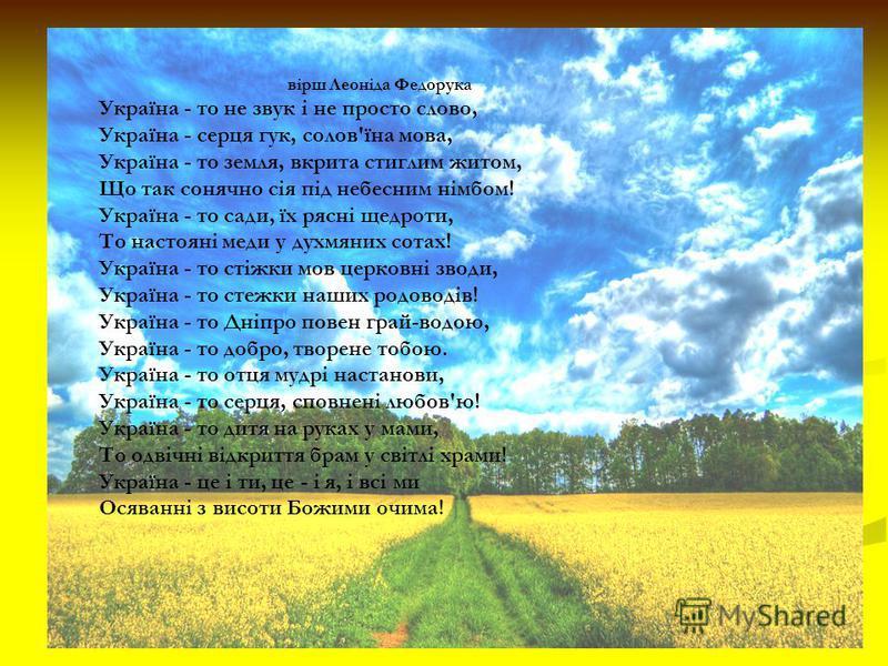 вірш Леоніда Федорука Україна - то не звук і не просто слово, Україна - серця гук, солов'їна мова, Україна - то земля, вкрита стиглим житом, Що так сонячно сія під небесним німбом! Україна - то сади, їх рясні щедроти, То настояні меди у духмяних сота