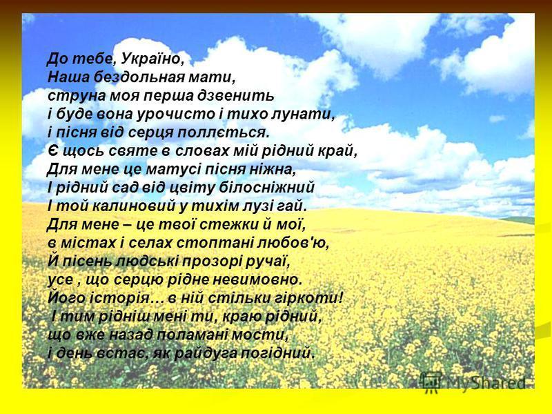 До тебе, Україно, Наша бездольная мати, струна моя перша дзвенить і буде вона урочисто і тихо лунати, і пісня від серця поллється. Є щось святе в словах мій рідний край, Для мене це матусі пісня ніжна, І рідний сад від цвіту білосніжний І той калинов