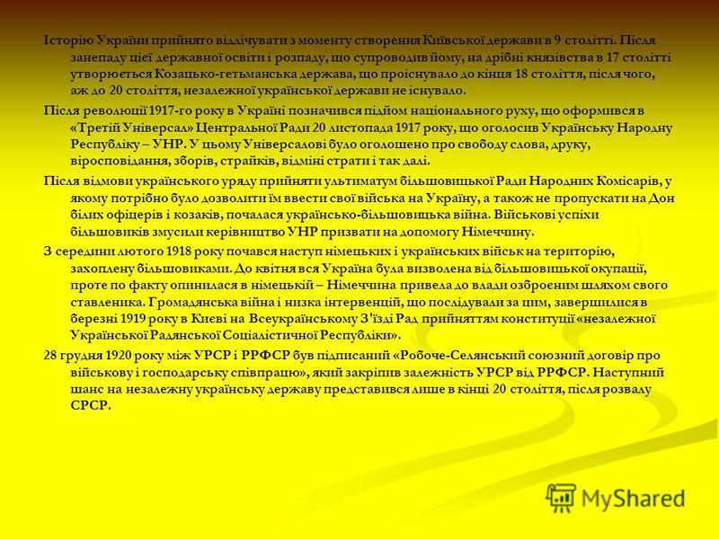 Історію України прийнято відлічувати з моменту створення Київської держави в 9 столітті. Після занепаду цієї державної освіти і розпаду, що супроводив йому, на дрібні князівства в 17 столітті утворюється Козацько-гетьманська держава, що проіснувало д