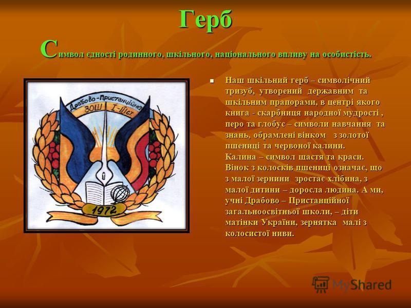 Герб Символ єдності родинного, шкільного, національного впливу на особистість. Наш шкільний герб – символічний тризуб, утворений державним та шкільним прапорами, в центрі якого книга - скарбниця народної мудрості, перо та глобус – символи навчання та