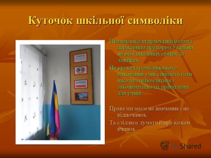Куточок шкільної символіки Прапор школи присутній разом з державним прапором України на всіх шкільних святах та лінійках. На уроках громадянського виховання учні співають гімн школи, знайомляться з законами школи, правилами для учнів. Права ми маєм н