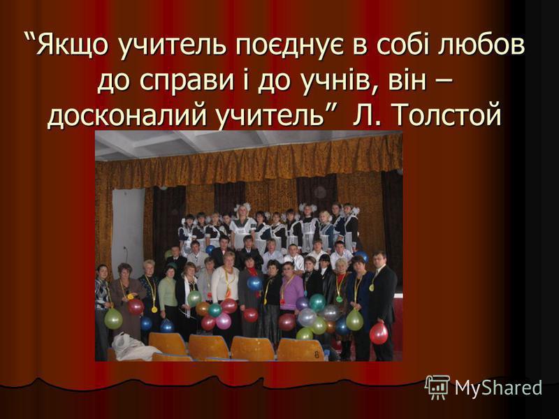 Якщо учитель поєднує в собі любов до справи і до учнів, він – досконалий учитель Л. Толстой