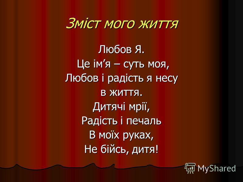 Зміст мого життя Любов Я. Це імя – суть моя, Це імя – суть моя, Любов і радість я несу в життя. Дитячі мрії, Радість і печаль В моїх руках, Не бійсь, дитя!