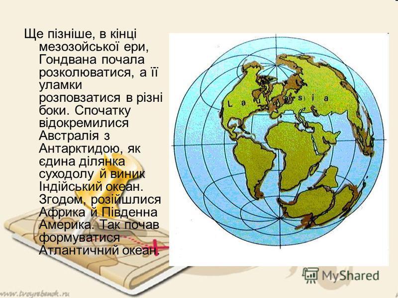 Ще пізніше, в кінці мезозойської ери, Гондвана почала розколюватися, а її уламки розповзатися в різні боки. Спочатку відокремилися Австралія з Антарктидою, як єдина ділянка суходолу й виник Індійський океан. Згодом, розійшлися Африка й Південна Амери