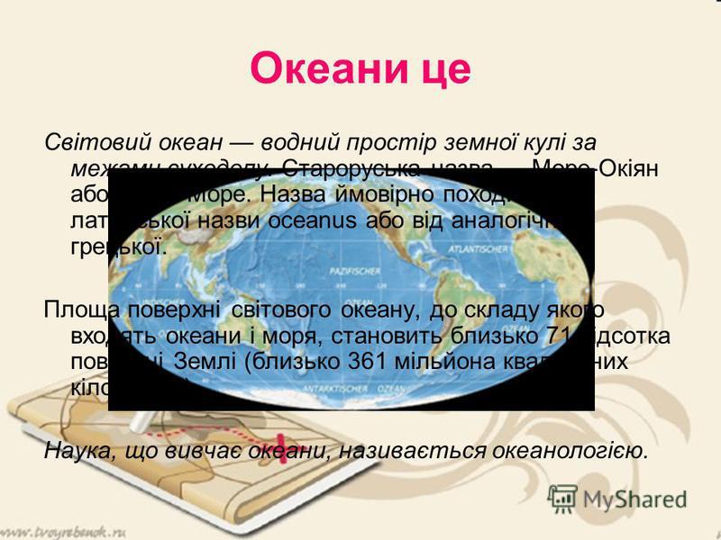 Океани це Світовий океан водний простір земної кулі за межами суходолу. Староруська назва Море-Окіян або Окіян-Море. Назва ймовірно походить від латинської назви oceanus або від аналогічної грецької. Площа поверхні світового океану, до складу якого в