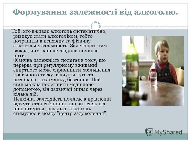 Формування залежності від алкоголю. Той, хто вживає алкоголь систематично, ризикує стати алкоголіком, тобто потрапити в психічну та фізичну алкогольну залежність. Залежність тим важча, чим раніше людина починає пити. Фізична залежність полягає в тому