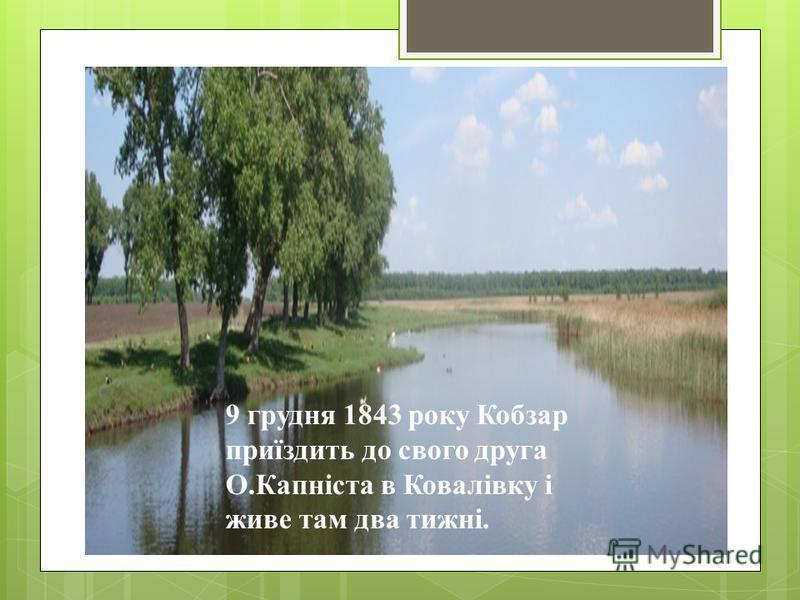 9 грудня 1843 року Кобзар приїздить до свого друга О.Капніста в Ковалівку і живе там два тижні.