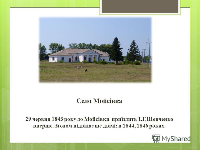 Село Мойсівка 29 червня 1843 року до Мойсівки приїздить Т.Г.Шевченко вперше. Згодом відвідає ще двічі: в 1844, 1846 роках.
