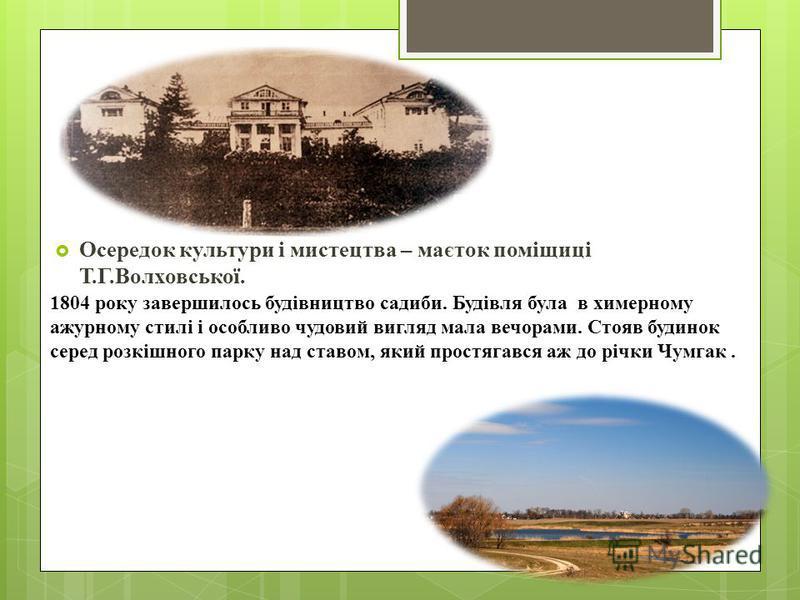 Осередок культури і мистецтва – маєток поміщиці Т.Г.Волховської. 1804 року завершилось будівництво садиби. Будівля була в химерному ажурному стилі і особливо чудовий вигляд мала вечорами. Стояв будинок серед розкішного парку над ставом, який простяга