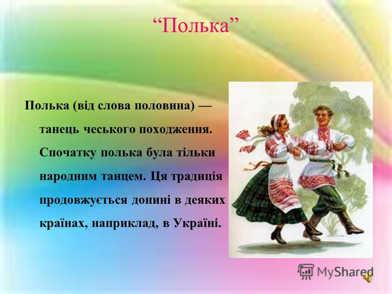 Полька Полька (від слова половина) танець чеського походження. Спочатку полька була тільки народним танцем. Ця традиція продовжується донині в деяких країнах, наприклад, в Україні.