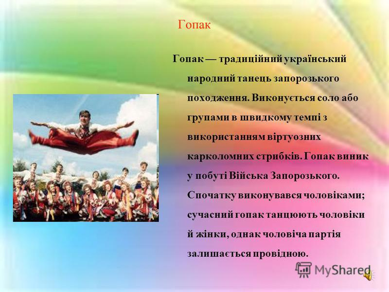 Гопак Гопак традиційний український народний танець запорозького походження. Виконується соло або групами в швидкому темпі з використанням віртуозних карколомних стрибків. Гопак виник у побуті Війська Запорозького. Спочатку виконувався чоловіками; су