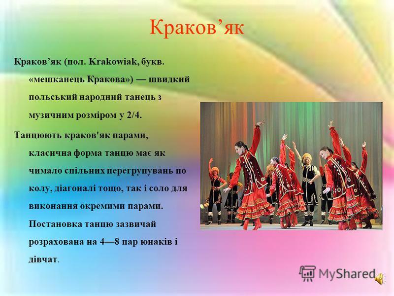 Краковяк Краковяк (пол. Krakowiak, букв. «мешканець Кракова») швидкий польський народний танець з музичним розміром у 2/4. Танцюють краков'як парами, класична форма танцю має як чимало спільних перегрупувань по колу, діагоналі тощо, так і соло для ви