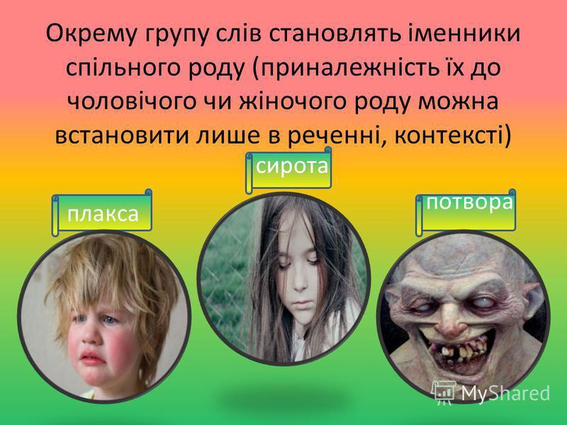 плакса Окрему групу слів становлять іменники спільного роду (приналежність їх до чоловічого чи жіночого роду можна встановити лише в реченні, контексті) сирота потвора