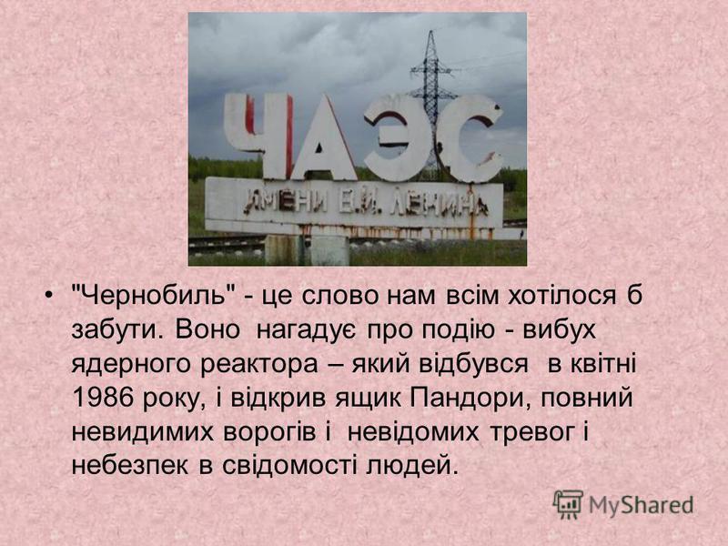 Чернобиль - це слово нам всім хотілося б забути. Воно нагадує про подію - вибух ядерного реактора – який відбувся в квітні 1986 року, і відкрив ящик Пандори, повний невидимих ворогів і невідомих тревог і небезпек в свідомості людей.